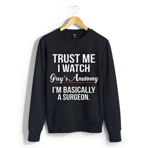 Trust Me I Watch Grey's Anatomy I'm Basically A Surgeon sweatshirt
