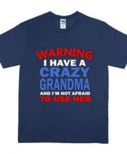 I HAVE CRAZY GRANDMA AND I'M NOT AFRAID TO USE HER WARNING SHIRT